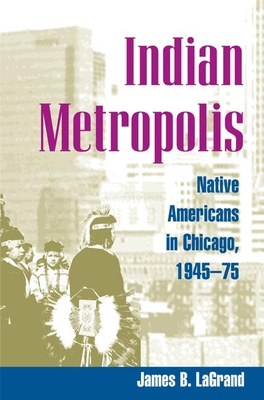 Indian Metropolis: Native Americans in Chicago, 1945-75 - LaGrand, James B