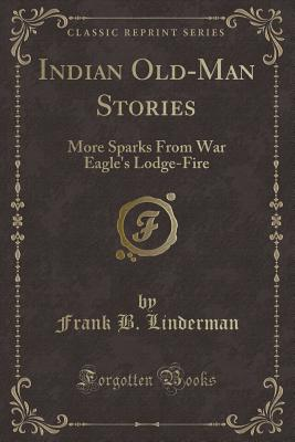 Indian Old-Man Stories: More Sparks from War Eagle's Lodge-Fire (Classic Reprint) - Linderman, Frank B