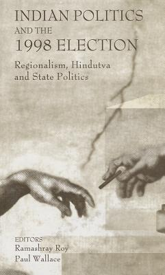 Indian Politics and the 1998 Election: Regionalism, Hindutva and State Politics - Roy, Ramashray (Editor), and Wallace, Paul, Professor (Editor)