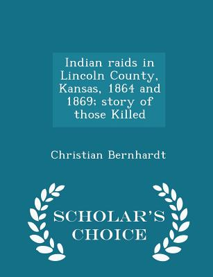 Indian Raids in Lincoln County, Kansas, 1864 and 1869; Story of Those Killed - Scholar's Choice Edition - Bernhardt, Christian