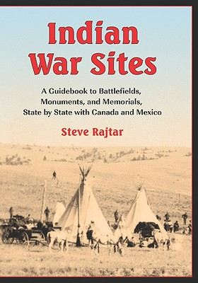 Indian War Sites: A Guidebook to Battlefields, Monuments, and Memorials, State by State with Canada and Mexico - Rajtar, Steve