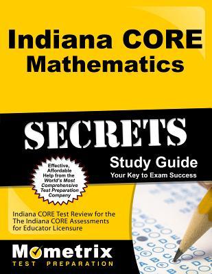 Indiana Core Mathematics Secrets Study Guide: Indiana Core Test Review for the Indiana Core Assessments for Educator Licensure - Indiana Core Exam Secrets Test Prep (Editor)