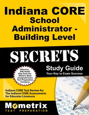 Indiana Core School Administrator - Building Level Secrets Study Guide: Indiana Core Test Review for the Indiana Core Assessments for Educator Licensure - Indiana Core Exam Secrets Test Prep (Editor)