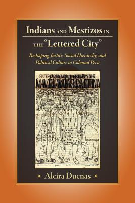 "Indians and Mestizos in the ""Lettered City"": Reshaping Justice, Social Hierarchy, and Political Culture in Colonial Peru - Duenas, Alcira"