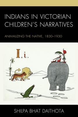 Indians in Victorian Children's Narratives: Animalizing the Native, 1830-1930 - Daithota, Shilpa Bhat