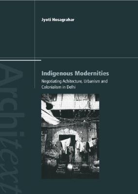 Indigenous Modernities: Negotiating Architecture and Urbanism - Hosagrahar, Jyoti