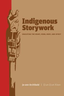 Indigenous Storywork: Education the Heart, Mind, Body, and Spirit - Archibald, Jo-Ann