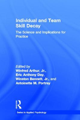 Individual and Team Skill Decay: The Science and Implications for Practice - Arthur Jr, Winfred (Editor)