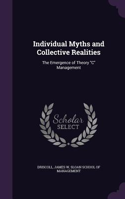 Individual Myths and Collective Realities: The Emergence of Theory C Management - Driscoll, James W, and Sloan School of Management (Creator)