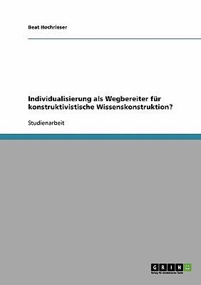 Individualisierung ALS Wegbereiter Fur Konstruktivistische Wissenskonstruktion? - Hochrieser, Beat