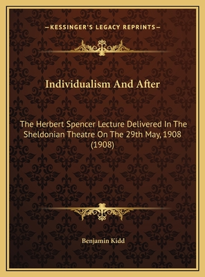 Individualism and After: The Herbert Spencer Lecture Delivered in the Sheldonian Theatre on the 29th May, 1908 (1908) - Kidd, Benjamin
