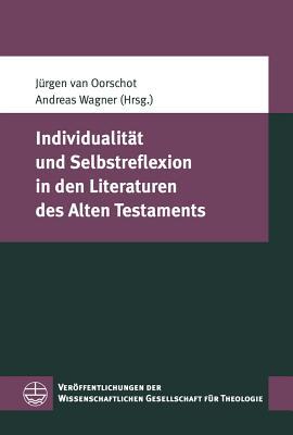 Individualitat Und Selbstreflexion in Den Literaturen Des Alten Testaments - Van Oorschot, Jurgen (Editor), and Wagner, Andreas, Professor, Ph.D. (Editor)