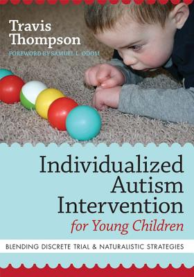 Individualized Autism Intervention for Young Children: Blending Discrete Trial and Naturalistic Strategies - Thompson, Travis, and Odom, Samuel L, PhD (Foreword by)