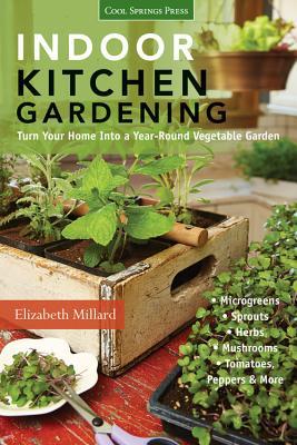 Indoor Kitchen Gardening: Turn Your Home into a Year-Round Vegetable Garden - Millard, Elizabeth