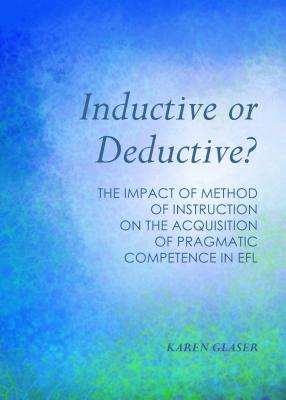 Inductive or Deductive?: The Impact of Method of Instruction on the Acquisition of Pragmatic Competence in EFL - Glaser, Karen