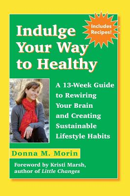 Indulge Your Way to Healthy: A 13-Week Guide to Rewiring Your Brain and Creating Sustainable Lifestyle Habits - Morin, Donna M