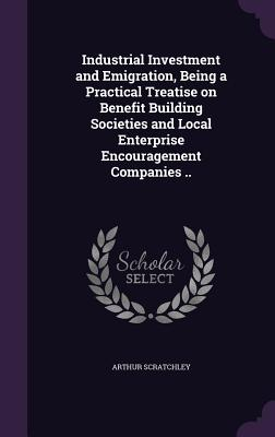Industrial Investment and Emigration, Being a Practical Treatise on Benefit Building Societies and Local Enterprise Encouragement Companies .. - Scratchley, Arthur