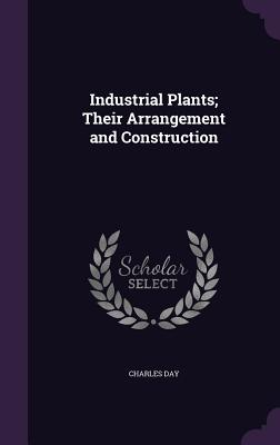 Industrial Plants; Their Arrangement and Construction - Day, Charles