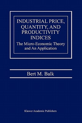 Industrial Price, Quantity, and Productivity Indices: The Micro-Economic Theory and an Application - Balk, Bert M.