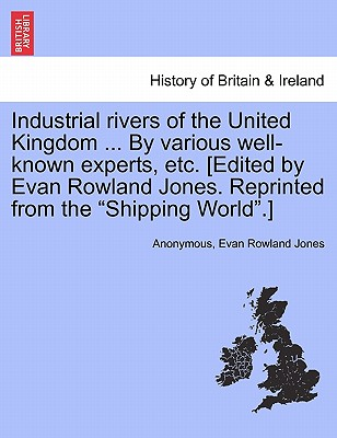 "Industrial Rivers of the United Kingdom ... by Various Well-Known Experts, Etc. [Edited by Evan Rowland Jones. Reprinted from the ""Shipping World.""] - Anonymous, and Jones, Evan Rowland"