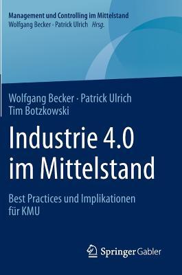 Industrie 4.0 Im Mittelstand: Best Practices Und Implikationen Fur Kmu - Becker, Wolfgang, Dr., and Ulrich, Patrick, and Botzkowski, Tim