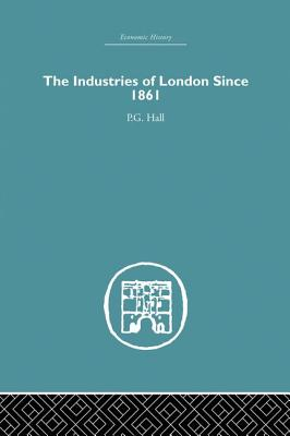Industries of London Since 1861 - Hall, P. G.