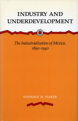 Industry and Underdevelopment: The Industrialization of Mexico, 1890-1940 - Haber, Stephen H