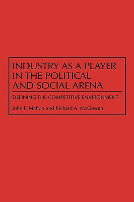 Industry as a Player in the Political and Social Arena: Defining the Competitive Environment - Mahon, John, and McGowan, Richard