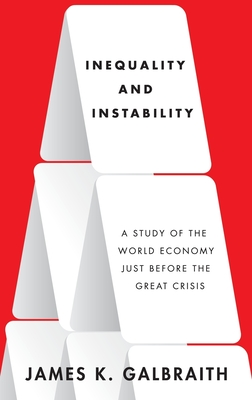 Inequality and Instability: A Study of the World Economy Just Before the Great Crisis - Galbraith, James K