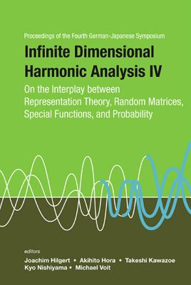 Infinite Dimensional Harmonic Analysis IV: On the Interplay Between Representation Theory, Random Matrices, Special Functions, and Probability - Proceedings of the Fourth German-Japanese Symposium - Nishiyama, Kyo (Editor), and Voit, Michael (Editor), and Hilgert, Joachim (Editor)