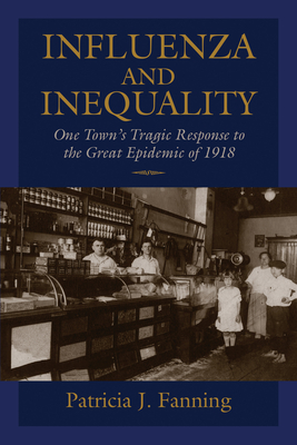 Influenza and Inequality: One Town's Tragic Response to the Great Epidemic of 1918 - Fanning, Patricia J