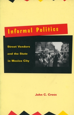 Informal Politics: Street Vendors and the State in Mexico City - Cross, John C