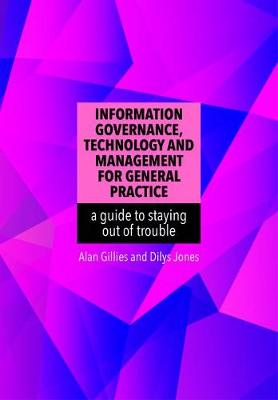 Information Governance, Technology and Management for General Practice: a guide to staying out of trouble - Gillies, Alan, and Jones, Dilys