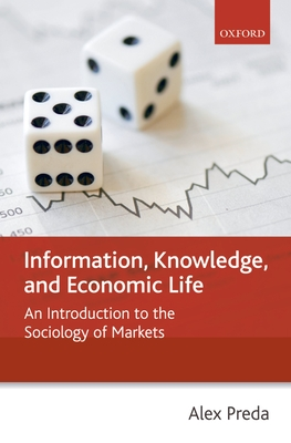 Information, Knowledge, and Economic Life: An Introduction to the Sociology of Markets - Preda, Alex