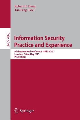 Information Security Practice and Experience: 9th International Conference, Ispec 2013, Lanzhou, China, May 12-14, 2013, Proceedings - Deng, Robert H (Editor), and Feng, Tao (Editor)