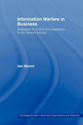 Information Warfare in Business: Strategies of Control and Resistance in the Network Society - Munro Iain