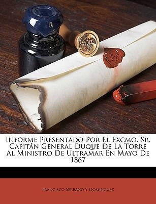 Informe Presentado Por El Excmo. Sr. Capitan General Duque de La Torre Al Ministro de Ultramar En Mayo de 1867 - Domnguez, Francisco Serrano y, and Dominguez, Francisco Serrano y