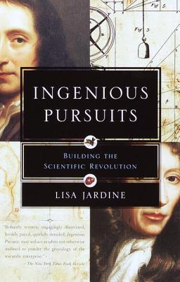 Ingenious Pursuits: Building the Scientific Revolution - Jardine, Lisa, Professor