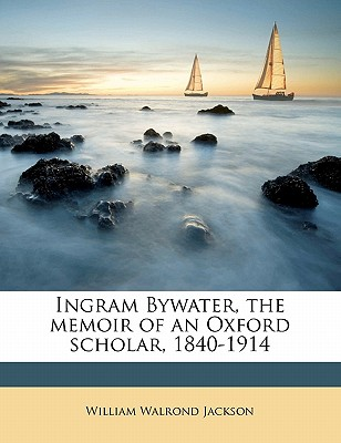 Ingram Bywater the Memoir of an Oxford Scholar 1840-1914 - Jackson, William Walrond