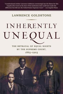 Inherently Unequal: The Betrayal of Equal Rights by the Supreme Court, 1865-1903 - Goldstone, Lawrence