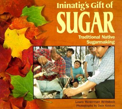 Ininatig's Gift of Sugar: Traditional Native Sugarmaking - Wittstock, Laura Waterman