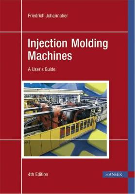 Injection Molding Machines: A User's Guide - Johannaber, Friedrich