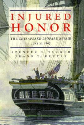 Injured Honor: The Chesapeake-Leopard Affair, June 22, 1807 - Tucker, Spencer C, and Reuter, Frank T, Ph.D.