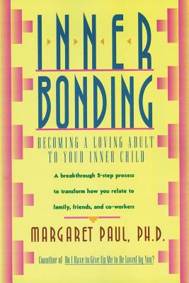 Inner Bonding: Becoming a Loving Adult to Your Inner Child - Paul, Margaret, PH.D.