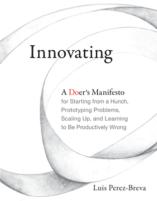 Innovating: A Doer's Manifesto for Starting from a Hunch, Prototyping Problems, Scaling Up, and Learning to Be Productively Wrong - Perez-Breva, Luis, and Roberts, Edward (Foreword by), and Fuhrer, Nick