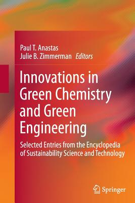 Innovations in Green Chemistry and Green Engineering: Selected Entries from the Encyclopedia of Sustainability Science and Technology - Anastas, Paul T (Editor), and Zimmerman, Julie B (Editor)