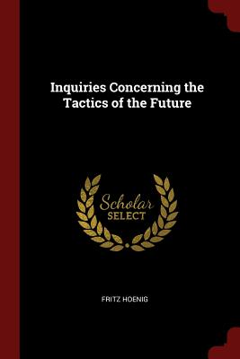 Inquiries Concerning the Tactics of the Future - Hoenig, Fritz
