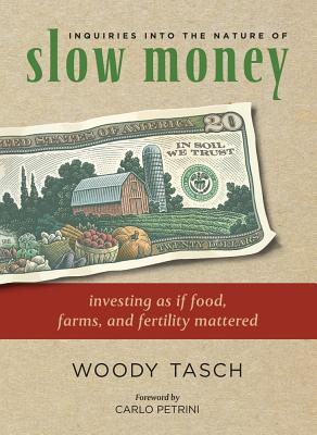 Inquiries Into the Nature of Slow Money: Investing as If Food, Farms, and Fertility Mattered - Tasch, Woody, and Petrini, Carlo (Foreword by)