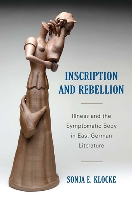 Inscription and Rebellion: Illness and the Symptomatic Body in East German Literature - Klocke, Sonja E