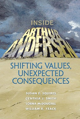 Inside Arthur Andersen: Shifting Values, Unexpected Consequences - Squires, Susan E, and Smith, Cynthia J, and McDougall, Lorna